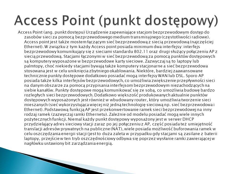 Access Point (ang. punkt dostępu) Urządzenie zapewniające stacjom bezprzewodowym dostęp do zasobów sieci za pomocą bezprzewodowego medium transmisyjne