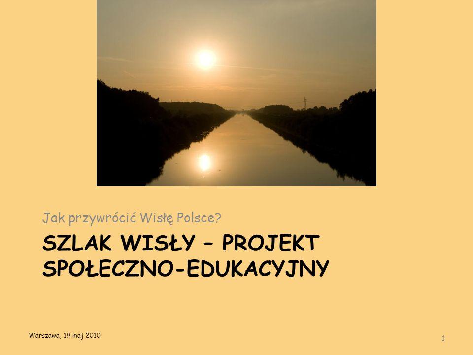SZLAK WISŁY – PROJEKT SPOŁECZNO-EDUKACYJNY Jak przywrócić Wisłę Polsce? 1 Warszawa, 19 maj 2010