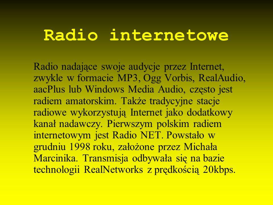 Radio internetowe Radio nadające swoje audycje przez Internet, zwykle w formacie MP3, Ogg Vorbis, RealAudio, aacPlus lub Windows Media Audio, często j