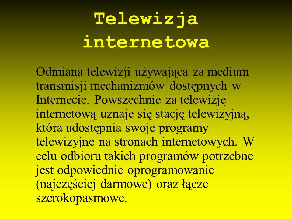 Telewizja internetowa Odmiana telewizji używająca za medium transmisji mechanizmów dostępnych w Internecie. Powszechnie za telewizję internetową uznaj
