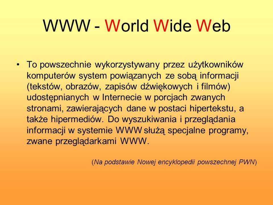 WWW - World Wide Web To powszechnie wykorzystywany przez użytkowników komputerów system powiązanych ze sobą informacji (tekstów, obrazów, zapisów dźwi