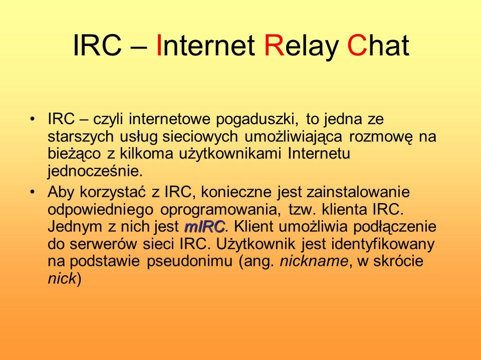 IRC – Internet Relay Chat IRC – czyli internetowe pogaduszki, to jedna ze starszych usług sieciowych umożliwiająca rozmowę na bieżąco z kilkoma użytko