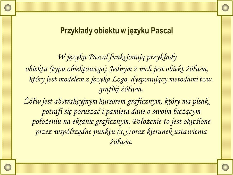 Przykłady obiektu w języku Pascal W języku Pascal funkcjonują przykłady obiektu (typu obiektowego). Jednym z nich jest obiekt żółwia, który jest model