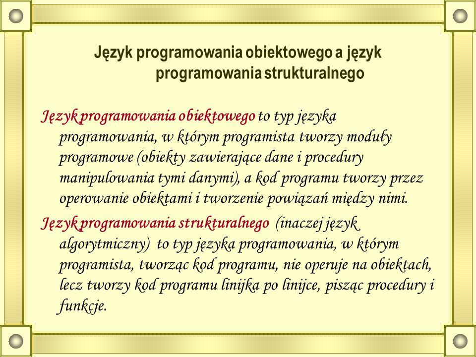 Język programowania obiektowego a język programowania strukturalnego Język programowania obiektowego to typ języka programowania, w którym programista