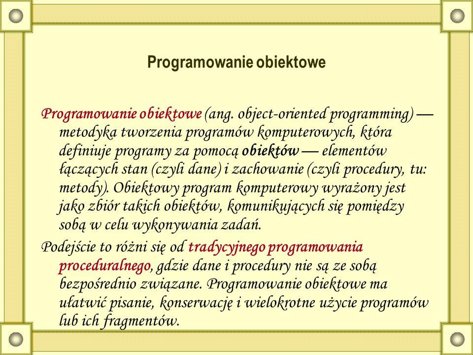 Programowanie obiektowe Programowanie obiektowe (ang. object-oriented programming) metodyka tworzenia programów komputerowych, która definiuje program