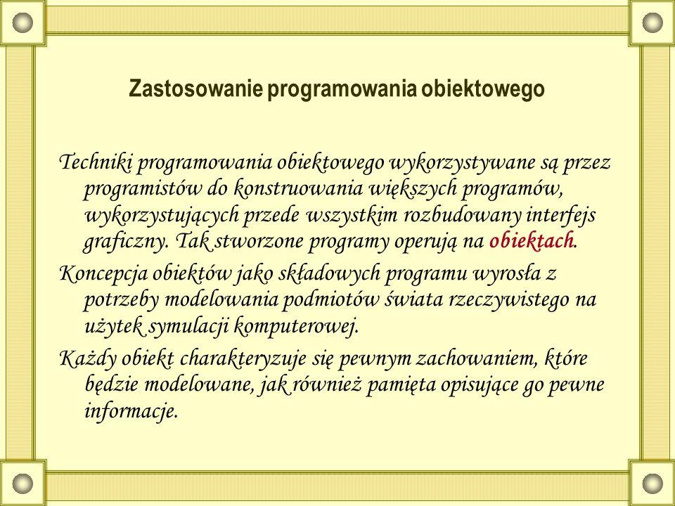 Zastosowanie programowania obiektowego Techniki programowania obiektowego wykorzystywane są przez programistów do konstruowania większych programów, w