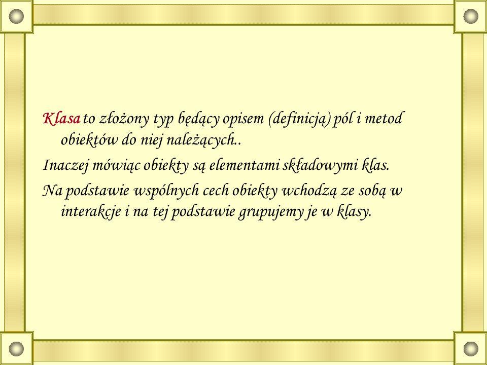 Klasa to złożony typ będący opisem (definicją) pól i metod obiektów do niej należących.. Inaczej mówiąc obiekty są elementami składowymi klas. Na pods
