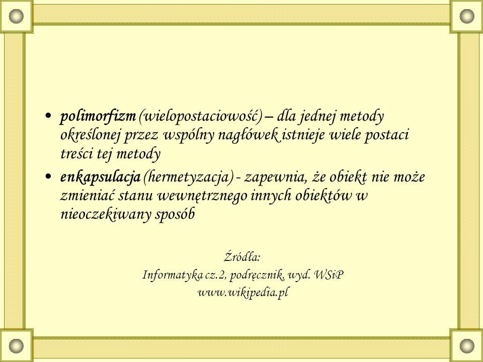 polimorfizm (wielopostaciowość) – dla jednej metody określonej przez wspólny nagłówek istnieje wiele postaci treści tej metody enkapsulacja (hermetyza