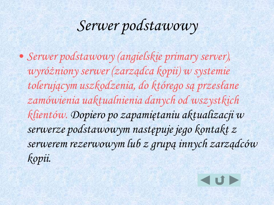 Serwer podstawowy Serwer podstawowy (angielskie primary server), wyróżniony serwer (zarządca kopii) w systemie tolerującym uszkodzenia, do którego są