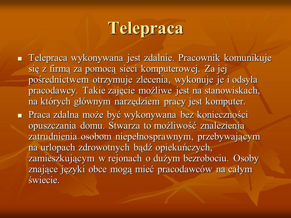 Telepraca Telepraca wykonywana jest zdalnie. Pracownik komunikuje się z firmą za pomocą sieci komputerowej. Za jej pośrednictwem otrzymuje zlecenia, w
