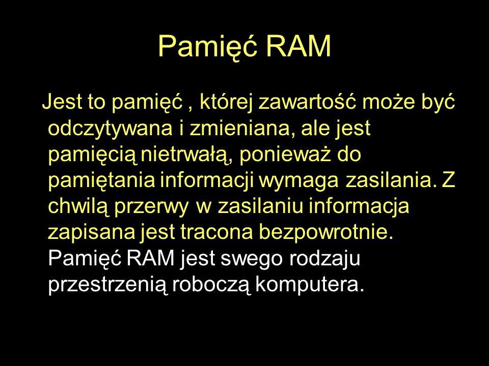 Pamięć RAM Jest to pamięć, której zawartość może być odczytywana i zmieniana, ale jest pamięcią nietrwałą, ponieważ do pamiętania informacji wymaga za