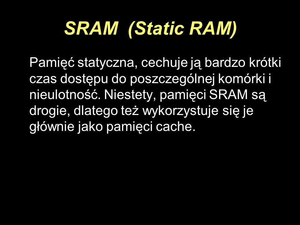 SRAM (Static RAM) Pamięć statyczna, cechuje ją bardzo krótki czas dostępu do poszczególnej komórki i nieulotność. Niestety, pamięci SRAM są drogie, dl