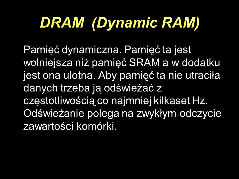 DRAM (Dynamic RAM) Pamięć dynamiczna. Pamięć ta jest wolniejsza niż pamięć SRAM a w dodatku jest ona ulotna. Aby pamięć ta nie utraciła danych trzeba