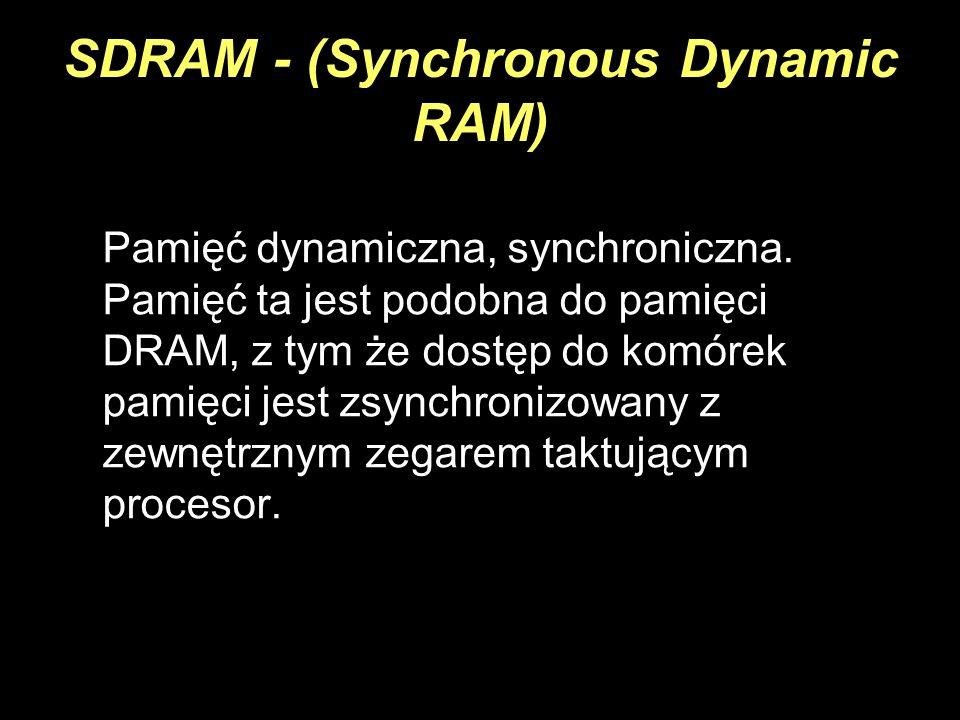 SDRAM - (Synchronous Dynamic RAM) Pamięć dynamiczna, synchroniczna. Pamięć ta jest podobna do pamięci DRAM, z tym że dostęp do komórek pamięci jest zs