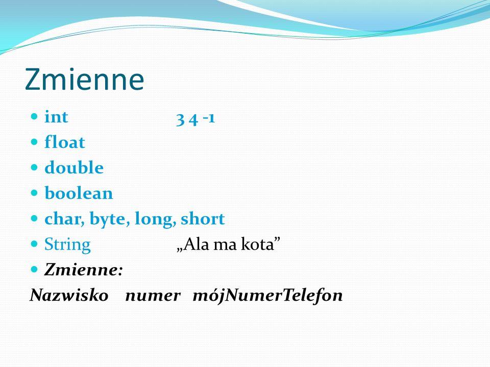 Zmienne int 3 4 -1 float double boolean char, byte, long, short String Ala ma kota Zmienne: Nazwisko numer mójNumerTelefon