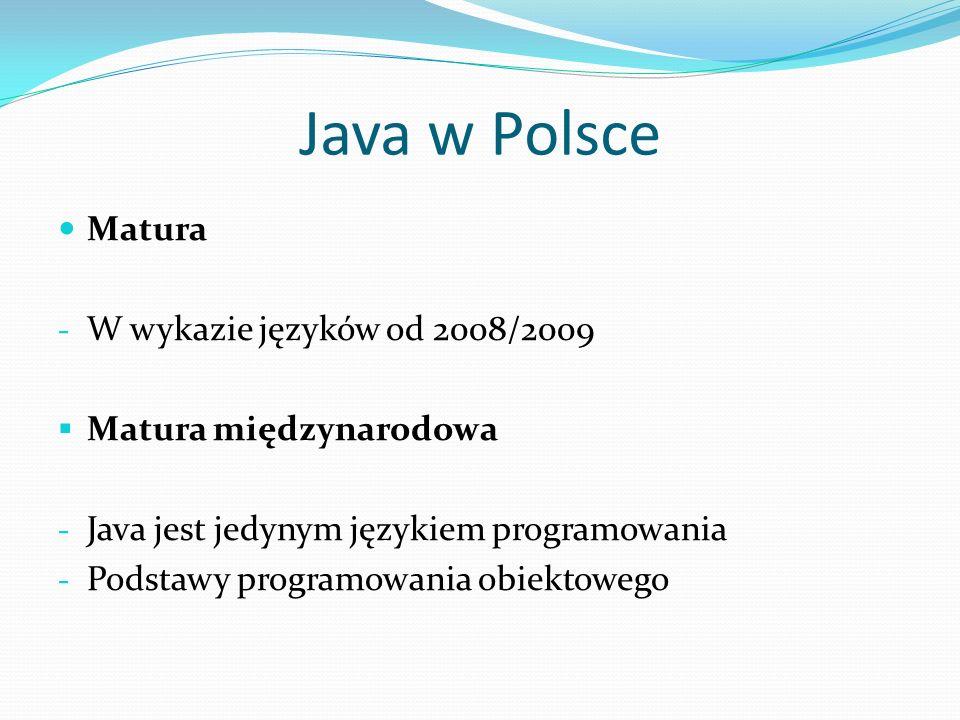 Java w Polsce Matura - W wykazie języków od 2008/2009 Matura międzynarodowa - Java jest jedynym językiem programowania - Podstawy programowania obiektowego