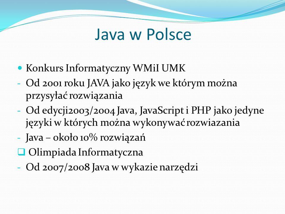 Java w Polsce Konkurs Informatyczny WMiI UMK - Od 2001 roku JAVA jako język we którym można przysyłać rozwiązania - Od edycji2003/2004 Java, JavaScript i PHP jako jedyne języki w których można wykonywać rozwiazania - Java – około 10% rozwiązań Olimpiada Informatyczna - Od 2007/2008 Java w wykazie narzędzi