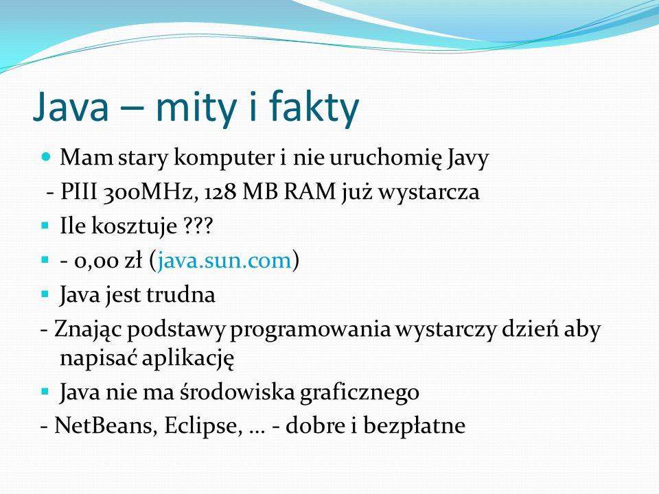 Java – mity i fakty Mam stary komputer i nie uruchomię Javy - PIII 300MHz, 128 MB RAM już wystarcza Ile kosztuje ??.