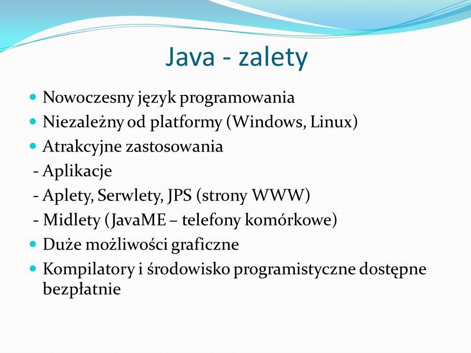Java - zalety Nowoczesny język programowania Niezależny od platformy (Windows, Linux) Atrakcyjne zastosowania - Aplikacje - Aplety, Serwlety, JPS (strony WWW) - Midlety (JavaME – telefony komórkowe) Duże możliwości graficzne Kompilatory i środowisko programistyczne dostępne bezpłatnie