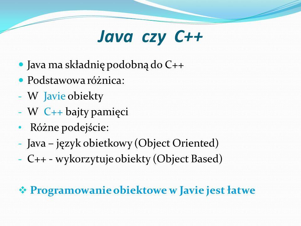 Java czy C++ Java ma składnię podobną do C++ Podstawowa różnica: - W Javie obiekty - W C++ bajty pamięci Różne podejście: - Java – język obietkowy (Object Oriented) - C++ - wykorzytuje obiekty (Object Based) Programowanie obiektowe w Javie jest łatwe