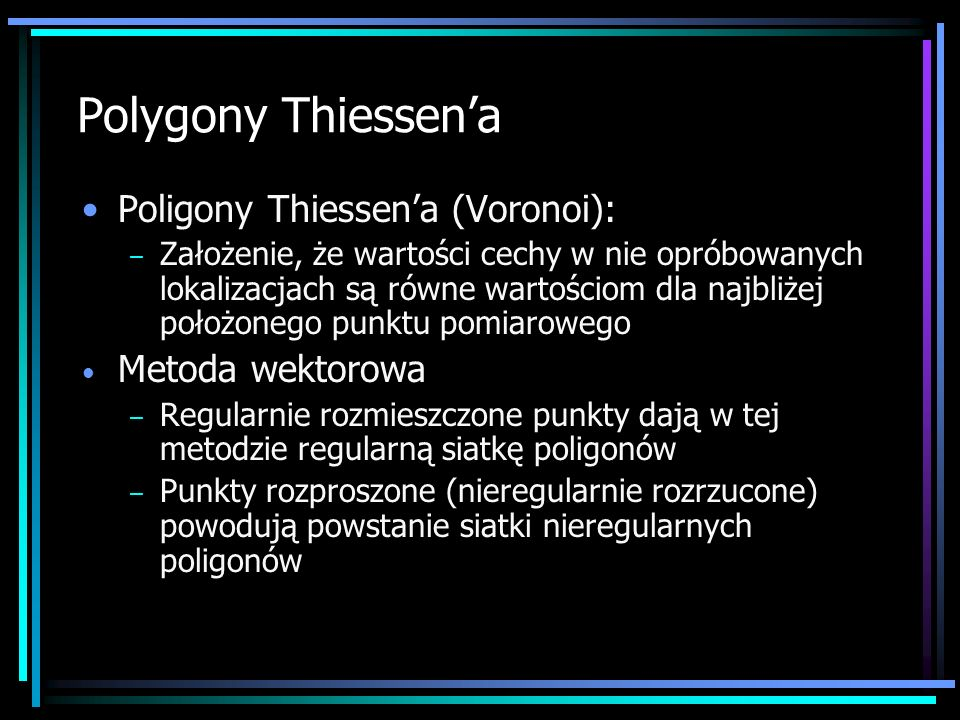 Polygony Thiessena Poligony Thiessena (Voronoi): – Założenie, że wartości cechy w nie opróbowanych lokalizacjach są równe wartościom dla najbliżej poł