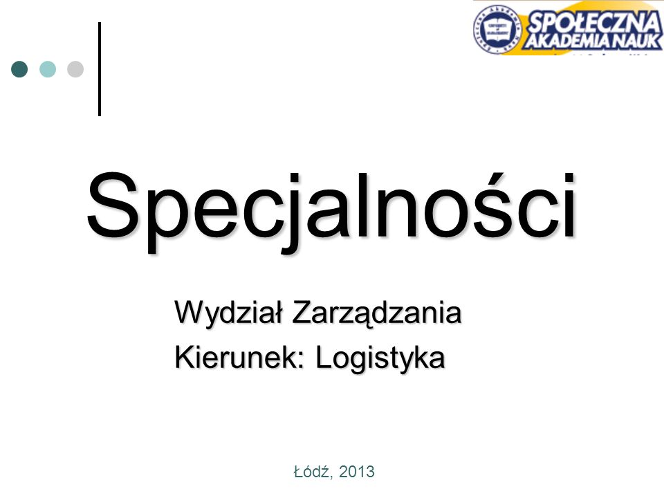 Specjalności Wydział Zarządzania Kierunek: Logistyka Łódź, 2013