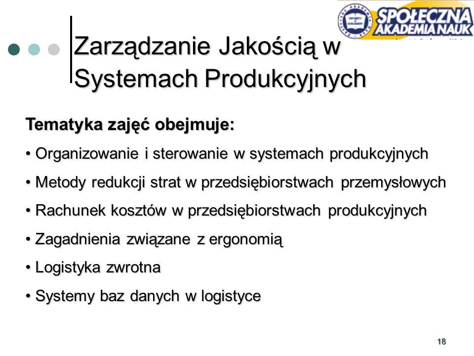 18 Zarządzanie Jakością w Systemach Produkcyjnych Tematyka zajęć obejmuje: Organizowanie i sterowanie w systemach produkcyjnych Organizowanie i sterow