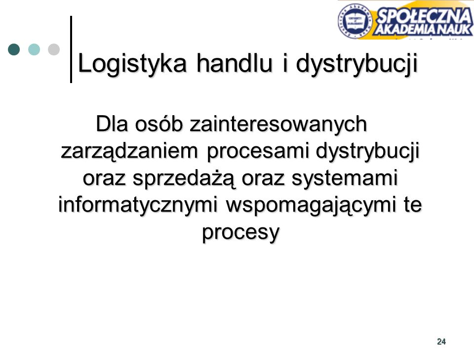 24 Dla osób zainteresowanych zarządzaniem procesami dystrybucji oraz sprzedażą oraz systemami informatycznymi wspomagającymi te procesy