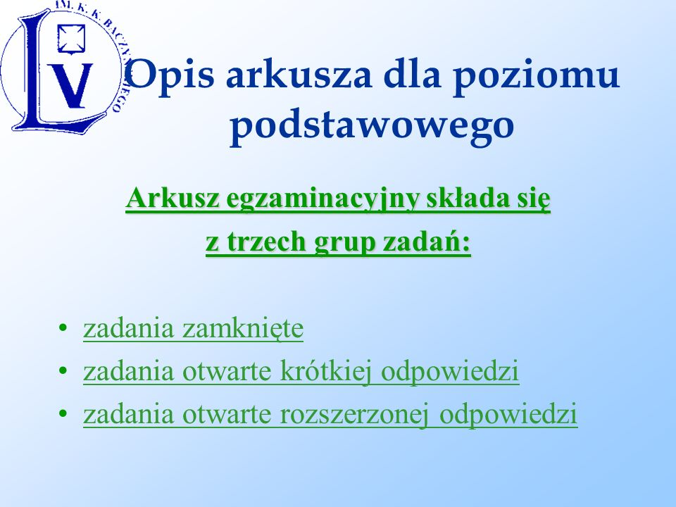 Opis arkusza dla poziomu podstawowego Arkusz egzaminacyjny składa się z trzech grup zadań: zadania zamknięte zadania otwarte krótkiej odpowiedzi zadania otwarte rozszerzonej odpowiedzi