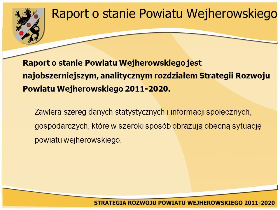 Raport o stanie Powiatu Wejherowskiego Raport o stanie Powiatu Wejherowskiego jest najobszerniejszym, analitycznym rozdziałem Strategii Rozwoju Powiatu Wejherowskiego 2011-2020.