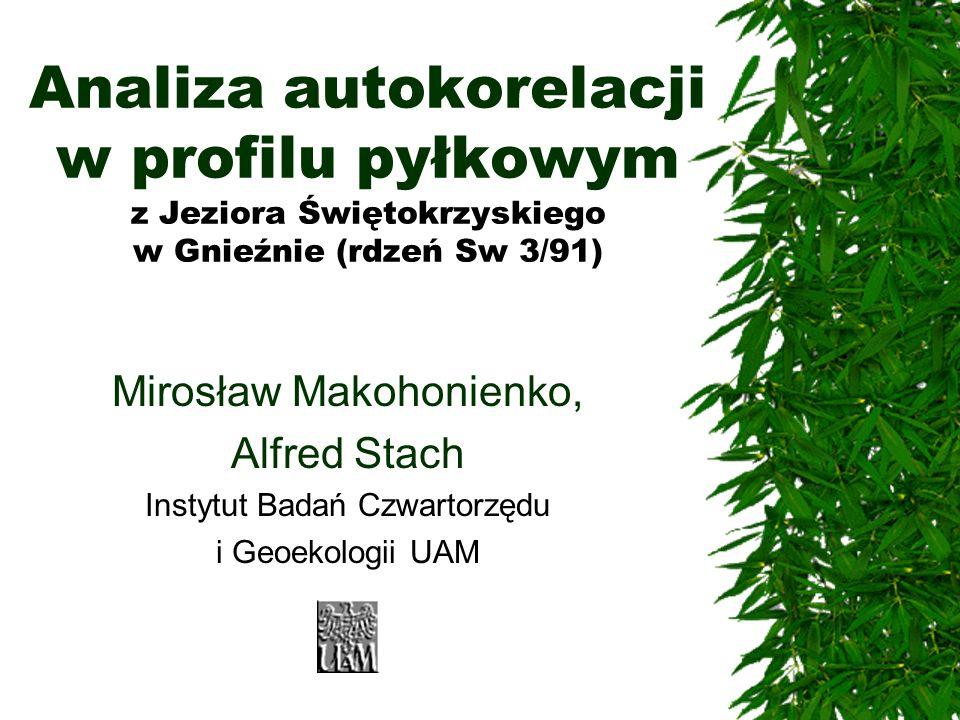 Analiza autokorelacji w profilu pyłkowym z Jeziora Świętokrzyskiego w Gnieźnie (rdzeń Sw 3/91) Mirosław Makohonienko, Alfred Stach Instytut Badań Czwa