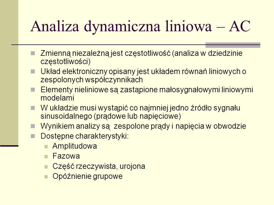 Analiza dynamiczna liniowa – AC Zmienną niezależną jest częstotliwość (analiza w dziedzinie częstotliwości) Układ elektroniczny opisany jest układem równań liniowych o zespolonych współczynnikach Elementy nieliniowe są zastąpione małosygnałowymi liniowymi modelami W układzie musi wystąpić co najmniej jedno źródło sygnału sinusoidalnego (prądowe lub napięciowe) Wynikiem analizy są zespolone prądy i napięcia w obwodzie Dostępne charakterystyki: Amplitudowa Fazowa Część rzeczywista, urojona Opóźnienie grupowe
