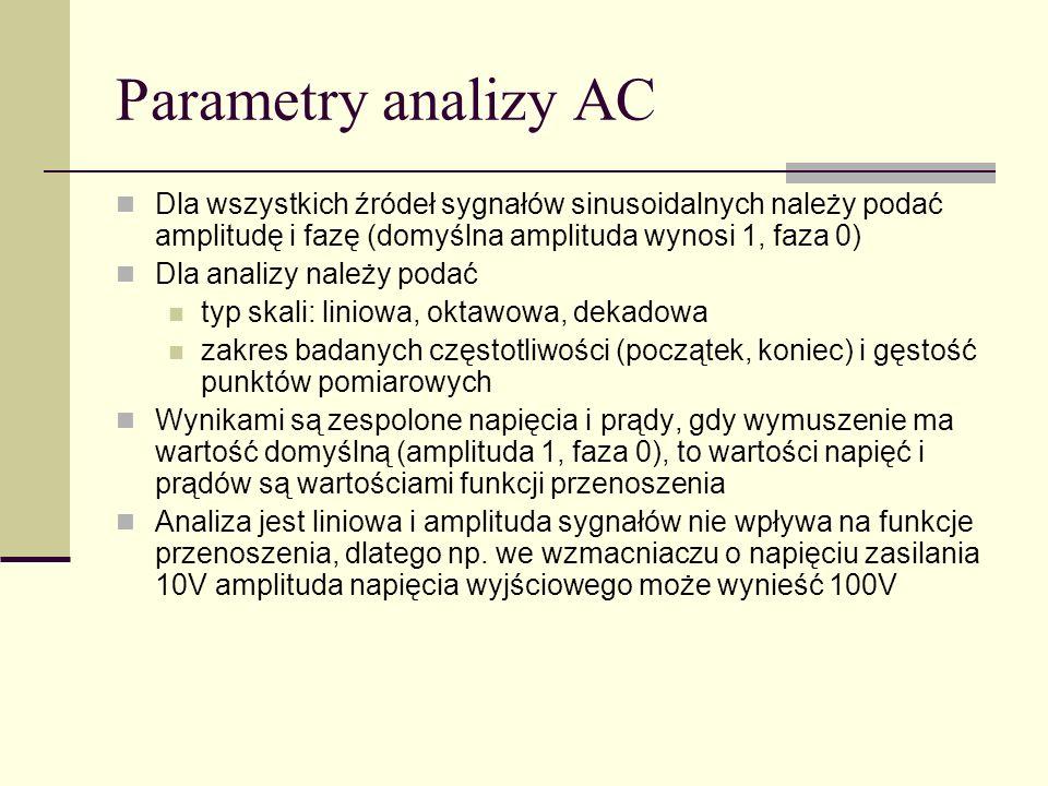 Parametry analizy AC Dla wszystkich źródeł sygnałów sinusoidalnych należy podać amplitudę i fazę (domyślna amplituda wynosi 1, faza 0) Dla analizy należy podać typ skali: liniowa, oktawowa, dekadowa zakres badanych częstotliwości (początek, koniec) i gęstość punktów pomiarowych Wynikami są zespolone napięcia i prądy, gdy wymuszenie ma wartość domyślną (amplituda 1, faza 0), to wartości napięć i prądów są wartościami funkcji przenoszenia Analiza jest liniowa i amplituda sygnałów nie wpływa na funkcje przenoszenia, dlatego np.