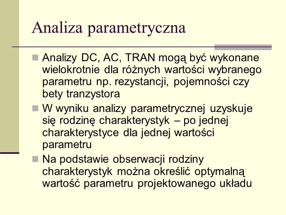 Analiza parametryczna Analizy DC, AC, TRAN mogą być wykonane wielokrotnie dla różnych wartości wybranego parametru np.