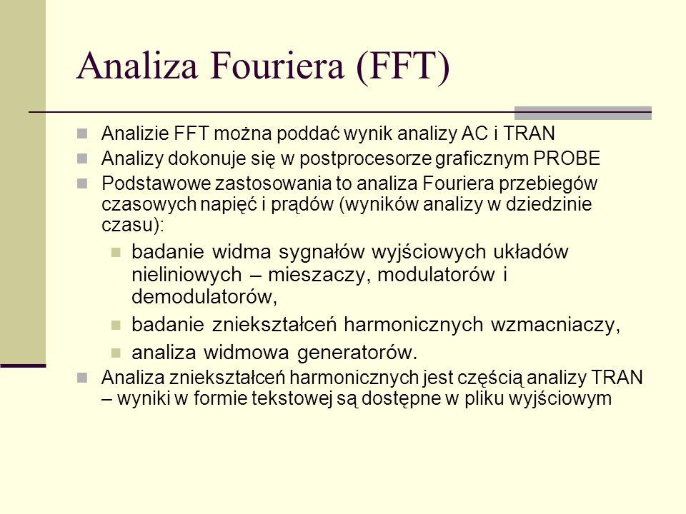 Analiza Fouriera (FFT) Analizie FFT można poddać wynik analizy AC i TRAN Analizy dokonuje się w postprocesorze graficznym PROBE Podstawowe zastosowania to analiza Fouriera przebiegów czasowych napięć i prądów (wyników analizy w dziedzinie czasu): badanie widma sygnałów wyjściowych układów nieliniowych – mieszaczy, modulatorów i demodulatorów, badanie zniekształceń harmonicznych wzmacniaczy, analiza widmowa generatorów.