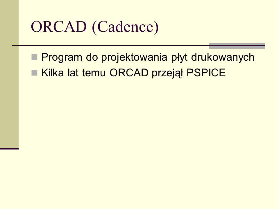 ORCAD (Cadence) Program do projektowania płyt drukowanych Kilka lat temu ORCAD przejął PSPICE