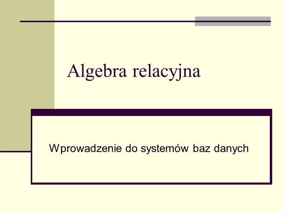 Algebra relacyjna Wprowadzenie do systemów baz danych