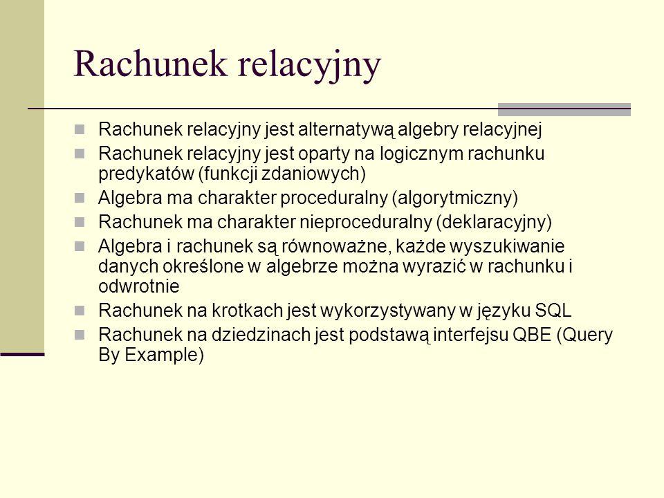 Rachunek relacyjny Rachunek relacyjny jest alternatywą algebry relacyjnej Rachunek relacyjny jest oparty na logicznym rachunku predykatów (funkcji zda