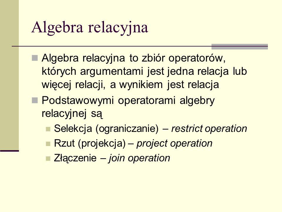 Algebra relacyjna Algebra relacyjna to zbiór operatorów, których argumentami jest jedna relacja lub więcej relacji, a wynikiem jest relacja Podstawowy
