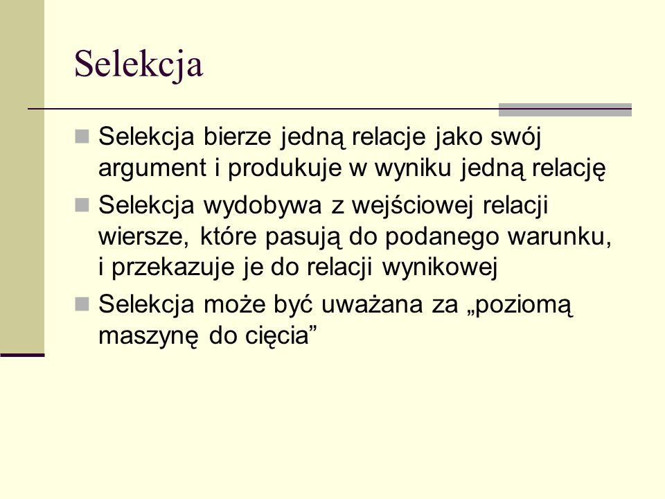 Selekcja Selekcja bierze jedną relacje jako swój argument i produkuje w wyniku jedną relację Selekcja wydobywa z wejściowej relacji wiersze, które pas