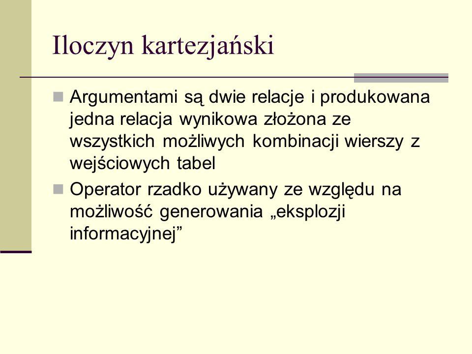 Iloczyn kartezjański Argumentami są dwie relacje i produkowana jedna relacja wynikowa złożona ze wszystkich możliwych kombinacji wierszy z wejściowych