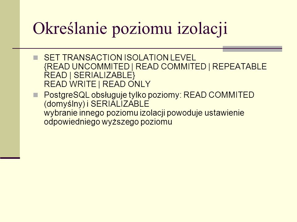 Określanie poziomu izolacji SET TRANSACTION ISOLATION LEVEL {READ UNCOMMITED | READ COMMITED | REPEATABLE READ | SERIALIZABLE} READ WRITE | READ ONLY