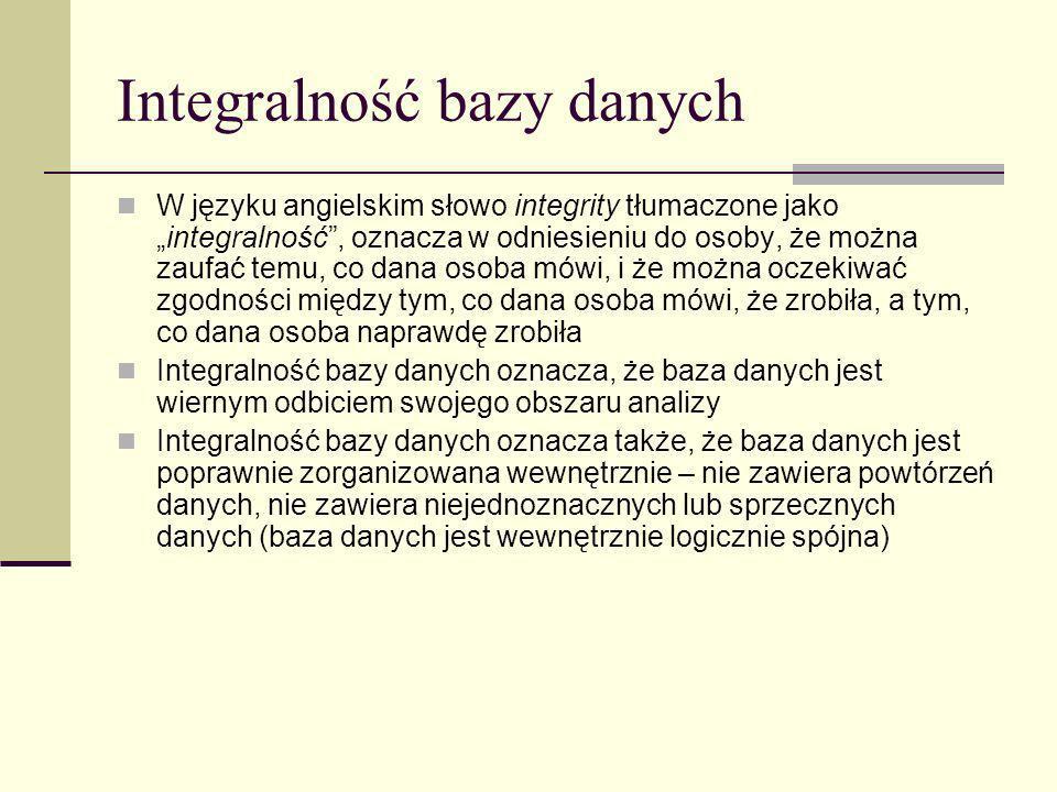 Integralność bazy danych W języku angielskim słowo integrity tłumaczone jakointegralność, oznacza w odniesieniu do osoby, że można zaufać temu, co dan