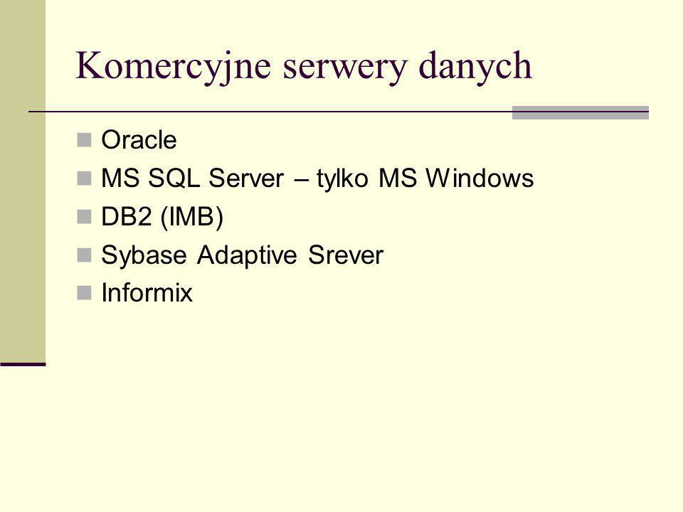 Komercyjne serwery danych Oracle MS SQL Server – tylko MS Windows DB2 (IMB) Sybase Adaptive Srever Informix