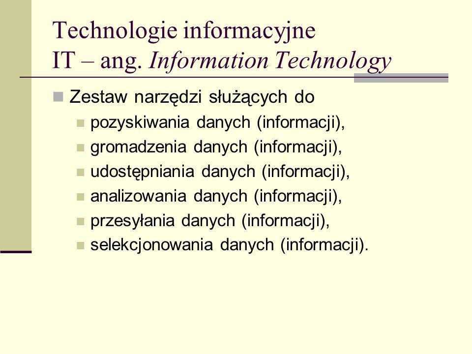 Technologie informacyjne IT – ang. Information Technology Zestaw narzędzi służących do pozyskiwania danych (informacji), gromadzenia danych (informacj