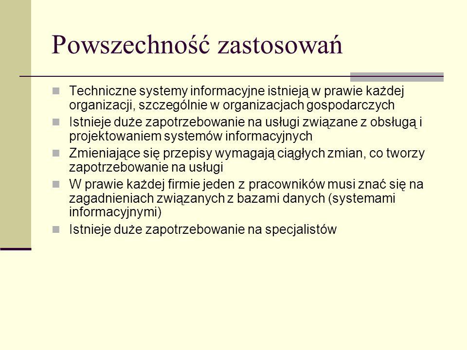 Powszechność zastosowań Techniczne systemy informacyjne istnieją w prawie każdej organizacji, szczególnie w organizacjach gospodarczych Istnieje duże