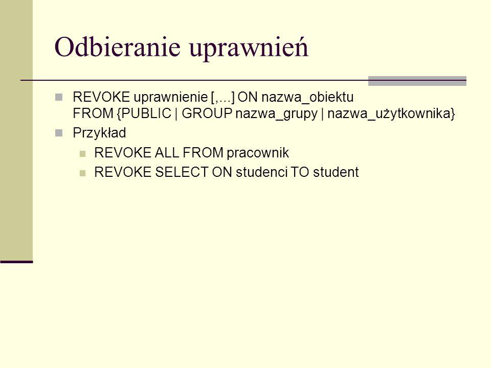 Odbieranie uprawnień REVOKE uprawnienie [,...] ON nazwa_obiektu FROM {PUBLIC | GROUP nazwa_grupy | nazwa_użytkownika} Przykład REVOKE ALL FROM pracown