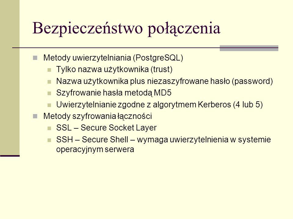 Bezpieczeństwo połączenia Metody uwierzytelniania (PostgreSQL) Tylko nazwa użytkownika (trust) Nazwa użytkownika plus niezaszyfrowane hasło (password)