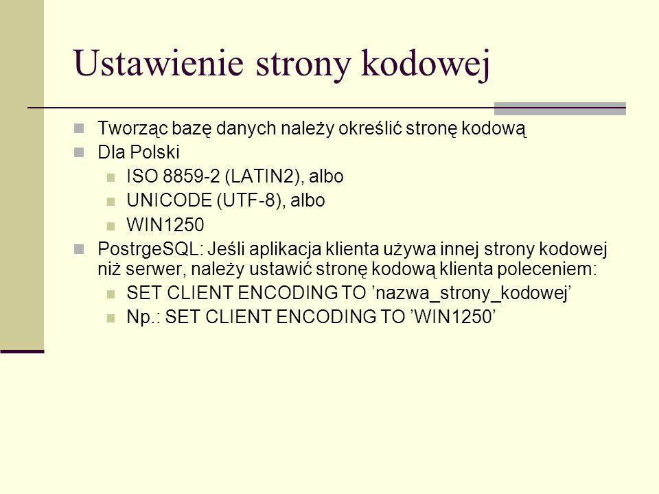Ustawienie strony kodowej Tworząc bazę danych należy określić stronę kodową Dla Polski ISO 8859-2 (LATIN2), albo UNICODE (UTF-8), albo WIN1250 Postrge