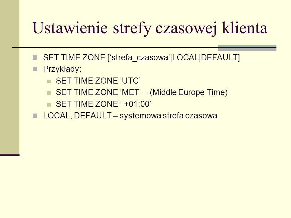 Ustawienie strefy czasowej klienta SET TIME ZONE [strefa_czasowa|LOCAL|DEFAULT] Przykłady: SET TIME ZONE UTC SET TIME ZONE MET – (Middle Europe Time)
